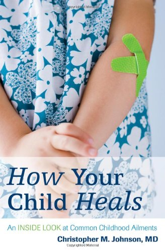 How Your Child Heals: An Inside Look at Common Childhood Ailments 9781442202030