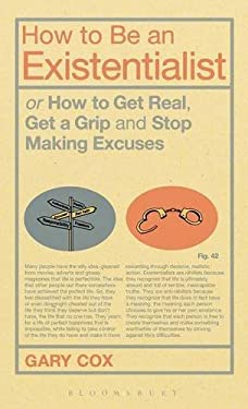 How to Be an Existentialist: Or How to Get Real, Get a Grip and Stop Making Excuses 9781441188434
