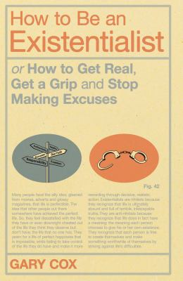How to Be an Existentialist: Or How to Get Real, Get a Grip and Stop Making Excuses 9781441139870