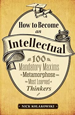 How to Become an Intellectual: 100 Mandatory Maxims to Metamorphose Into the Most Learned of Thinkers 9781440535307