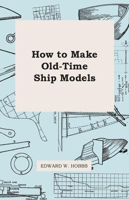 How To Make Old-Time Ship Models Edward W. Hobbs