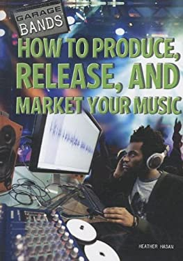 How to Produce, Release, and Market Your Music 9781448856589