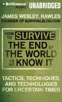 How to Survive the End of the World as We Know It: Tactics, Techniques and Technologies for Uncertain Times 9781441830593