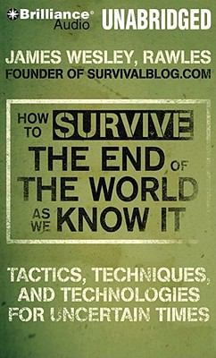 How to Survive the End of the World as We Know It: Tactics, Techniques and Technologies for Uncertain Times 9781441830609