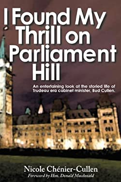 I Found My Thrill on Parliament Hill: Not Just Another Political Memoir. Welcome to the Life of Bud Cullen, Trudeau Era Cabinet Minister, Member of Pa 9781440179402