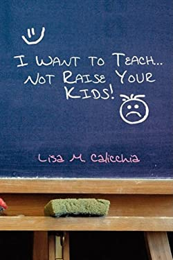 I Want to Teach... Not Raise Your Kids! 9781441503206