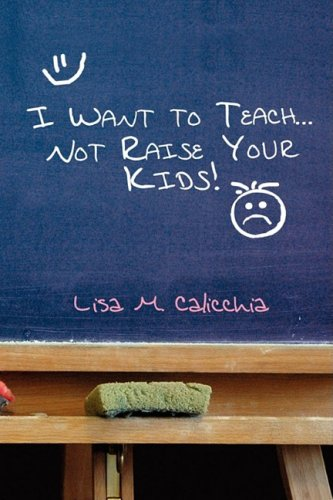 I Want to Teach... Not Raise Your Kids! 9781441503213