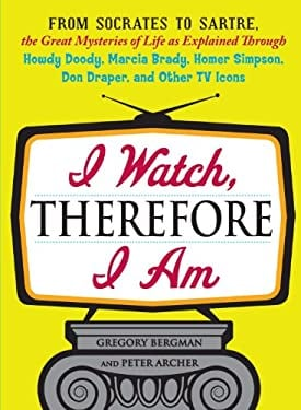 I Watch, Therefore I Am: From Socrates to Sartre, the Great Mysteries of Life as Explained Through Howdy Doody, Marcia Brady, Homer Simpson, Do 9781440512414