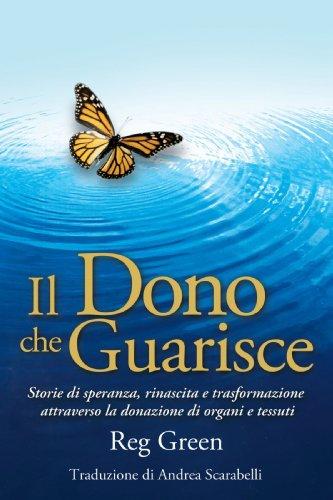 Il Dono Che Guarisce: Storie Di Speranza, Rinascita E Trasformazione Attraverso La Donazione Di Organi E Tessuti 9781449019907