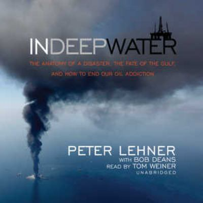 In Deep Water: The Anatomy of a Disaster, the Fate of the Gulf, and How to End Our Oil Addiction 9781441773647