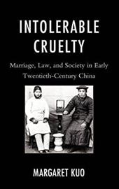 Intolerable Cruelty: Marriage, Law, and Society in Early Twentieth-Century China 19132999