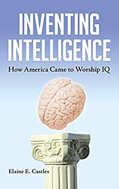 Inventing Intelligence: How America Came to Worship IQ 9781440803376