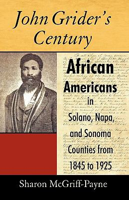 John Grider's Century: African Americans in Solano, Napa, and Sonoma Counties from 1845 to 1925 9781440160912