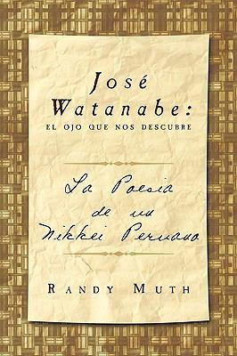 Jos Watanabe: El Ojo Que Nos Descubre: La Poesa de Un Nikkei Peruano 9781449056544