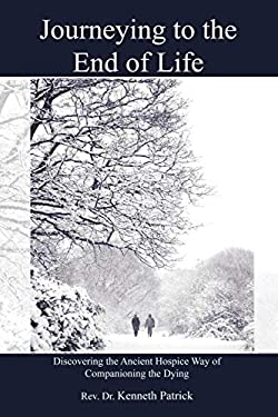 Journeying to the End of Life: Discovering the Ancient Hospice Way of Companioning the Dying 9781449054755