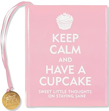 Keep Calm and Have a Cupcake: Sweet Little Thoughts on Staying Sane 9781441303271