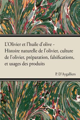 L'Olivier Et L'Huile D'Olive - Histoire Naturelle de L'Olivier, Culture de L'Olivier, PR Paration, Falsifications, Et Usages Des Produits