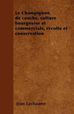 Le Champignon de Couche, Culture Bourgeoise Et Commerciale, Recolte Et Conservation