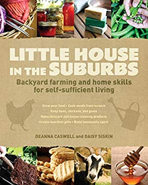 Little House in the Suburbs: Backyard Farming and Home Skills for Self-Sufficient Living 9781440310249