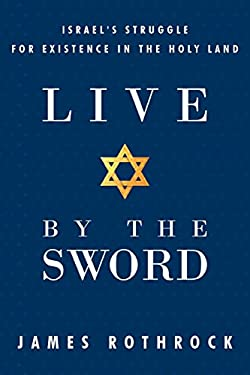 Live by the Sword: Israel's Struggle for Existence in the Holy Land 9781449725204