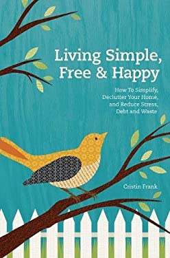 Living Simple, Free & Happy: How to Simplify, Declutter Your Home, Reduce Stress, Debt & Waste 9781440325250
