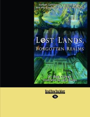 Lost Lands, Forgotten Realms: Sunken Continents, Vanished Cities, and the Kingdoms That History Misplaced (Easyread Large Edition) 9781442967588