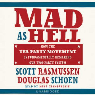 Mad as Hell: How the Tea Party Movement Is Fundamentally Remaking Our Two-Party System 9781441784230