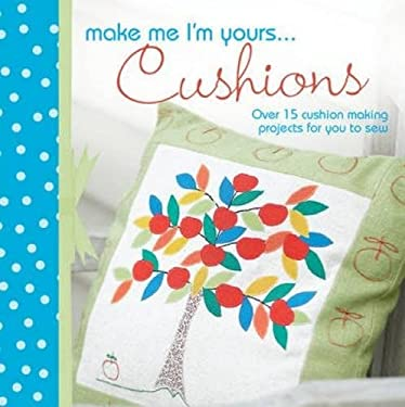 Make Me I'm Yours...Pillows: Over 15 Creative Ways to Sew Softness Into Your Home 9781446301456
