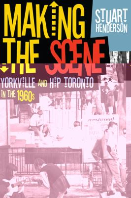 Making the Scene: Yorkville and Hip Toronto in the 1960s 9781442610712