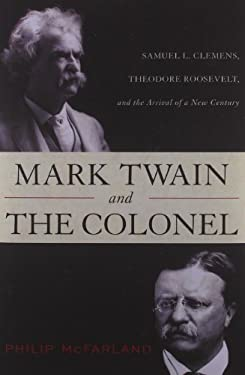 Mark Twain and the Colonel: Samuel L. Clemens, Theodore Roosevelt, and the Arrival of a New Century 9781442212268