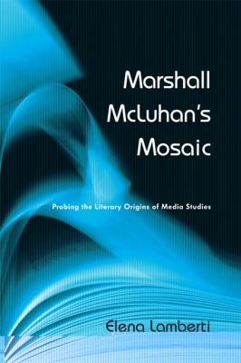 Marshall McLuhan's Mosaic: Probing the Literary Origins of Media Studies 9781442609884