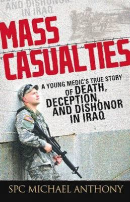 Mass Casualties: A Young Medic's True Story of Death, Deception, and Dishonor in Iraq 9781440501838