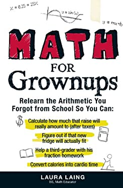 Math for Grownups: Re-Learn the Arithmetic You Forgot from School So You Can, Calculate How Much That Raise Will Really Amount to (After 9781440512636