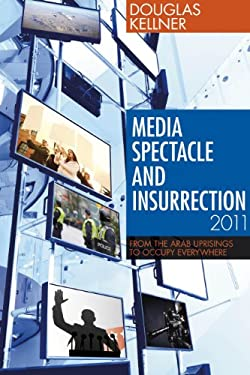 Media Spectacle and Insurrection, 2011: From the Arab Uprisings to Occupy Everywhere 9781441102539