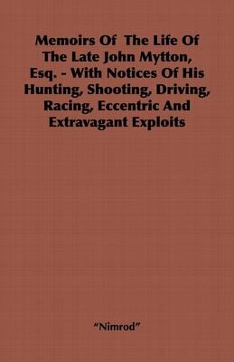 Memoirs of the Life of the Late John Mytton, Esq. - With Notices of His Hunting, Shooting, Driving, Racing, Eccentric and Extravagant Exploits 9781443737586