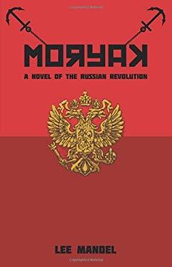 Moryak: A Novel of the Russian Revolution 9781440141508