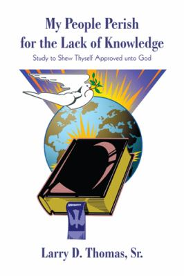 My People Perish for the Lack of Knowledge: Study to Shew Thyself Approved Unto God 9781440178504