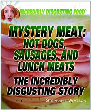 Mystery Meat: Hot Dogs, Sausages, and Lunch Meats: The Incredibly Disgusting Story 9781448822843