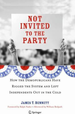 Not Invited to the Party: How the Demopublicans Have Rigged the System and Left Independents Out in the Cold 9781441903655
