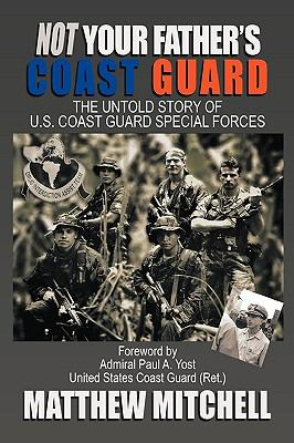 Not Your Father's Coast Guard: The Untold Story of U.S. Coast Guard Special Forces 9781449044398