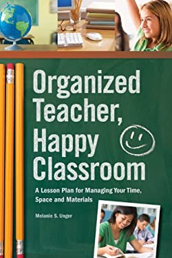 Organized Teacher, Happy Classroom: A Lesson Plan for Managing Your Time, Space and Materials 9781440309151