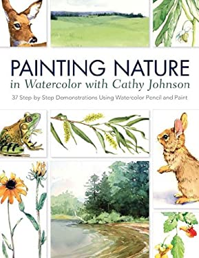 Painting Nature in Watercolor with Cathy Johnson: 37 Step-by-Step Demonstrations Using Watercolor Pencil and Paint 9781440328831