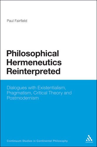Philosophical Hermeneutics Reinterpreted: Dialogues with Existentialism, Pragmatism, Critical Theory and Postmodernism 9781441116383