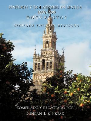 Pintores y Doradores En Sevilla: 1650-1699 Documentos - Segunda Edicion Revisada 9781449041151