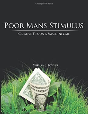 Poor Mans Stimulus: Creative Tips on a Small Income 9781449019532