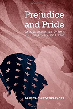 Prejudice and Pride: Canadian Intellectuals Confront the United States, 1891-1945 9781442640450