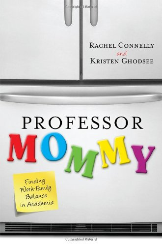 Professor Mommy: Finding Work-Family Balance in Academia 9781442208582