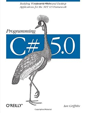 Programming C# 5.0: Building Windows 8, Web, and Desktop Applications for the .Net 4.5 Framework 9781449320416