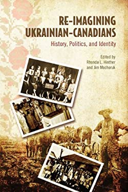 Re-Imagining Ukrainian-Canadians: History, Politics, and Identity 9781442610620