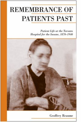 Remembrance of Patients Past: Patient Life at the Toronto Hospital for the Insane, 1870-1940 9781442610750